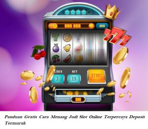 Panduan Gratis Cara Menang Judi Slot Online Terpercaya Deposit Termurah